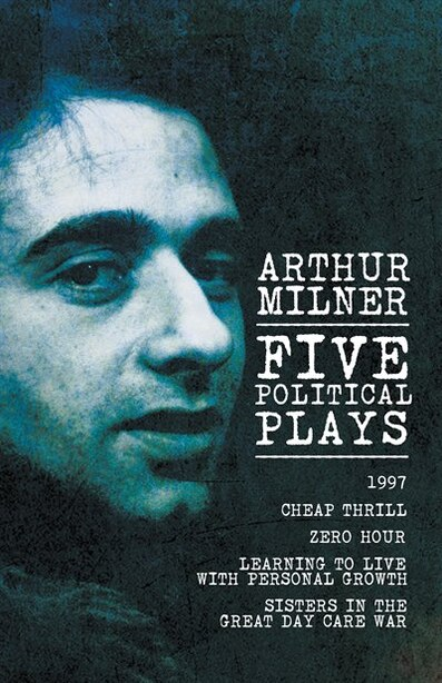 Five Political Plays: 1997 / Cheap Thrill / Zero Hour / Learning to Live with Personal Growth / Sisters in the Great Day by Arthur Milner