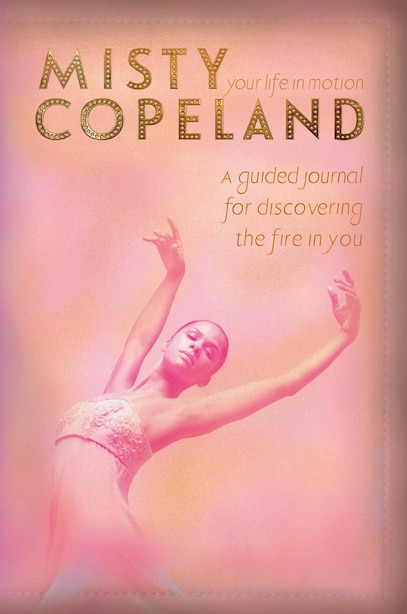 Your Life in Motion: A Guided Journal for Discovering the Fire in You by Misty Copeland