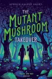 The Mutant Mushroom Takeover by Summer Rachel Short