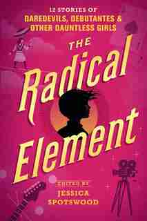 The Radical Element: 12 Stories Of Daredevils, Debutantes & Other Dauntless Girls by Jessica Spotswood