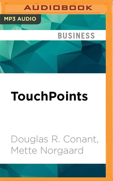 Touchpoints: Creating Powerful Leadership Connections In The Smallest Of Moments by Douglas R. Conant