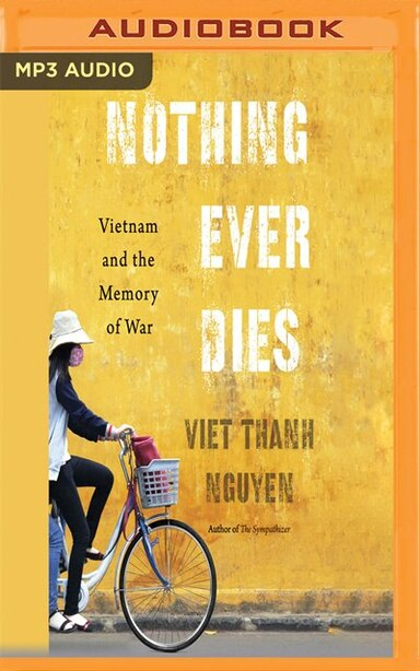 Nothing Ever Dies: Vietnam And The Memory Of War by Viet Thanh Nguyen