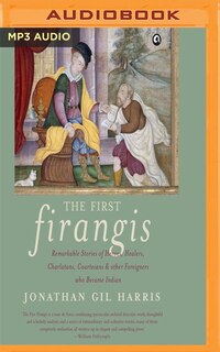 The First Firangis: Remarkable Stories Of Heroes, Healers, Charlatans, Courtesans & Other…