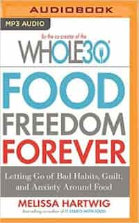 Food Freedom Forever: Letting Go Of Bad Habits, Guilt, And Anxiety Around Food by Melissa Hartwig