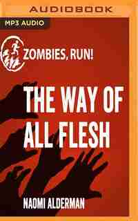 Zombies, Run!: The Way Of All Flesh by Naomi Alderman