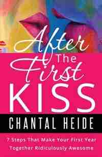 After The First Kiss: 7 Steps That Make Your First Year Together Ridiculously Awesome by Chantal Heide