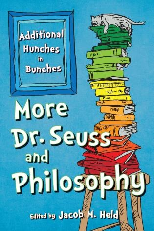 More Dr. Seuss And Philosophy: Additional Hunches In Bunches by Jacob M. Held