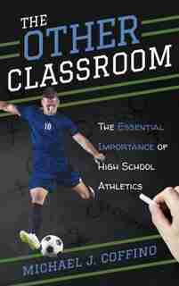 The Other Classroom: The Essential Importance Of High School Athletics by Michael J. Coffino