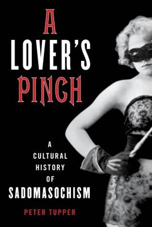 A Lover's Pinch: A Cultural History Of Sadomasochism by Peter Tupper