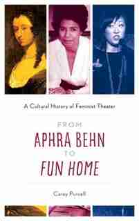 From Aphra Behn To Fun Home: A Cultural History Of Feminist Theater by Carey Purcell
