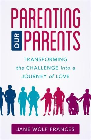 Parenting Our Parents: Transforming The Challenge Into A Journey Of Love by Jane Wolf Frances