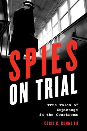 Spies On Trial: True Tales Of Espionage In The Courtroom by Cecil C., Iii Kuhne
