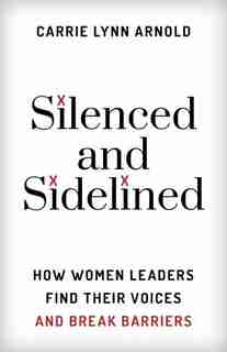 Silenced And Sidelined: How Women Leaders Find Their Voices And Break Barriers by Carrie Lynn, Ph.d Arnold