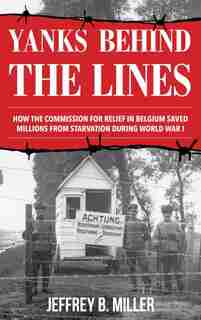 Yanks Behind The Lines: How The Commission For Relief In Belgium Saved Millions From Starvation During World War I by Jeffrey B. Miller