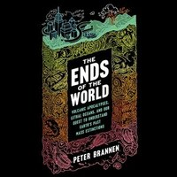 The Ends Of The World: Volcanic Apocalypses, Lethal Oceans, And Our Quest To Understand Earth's…