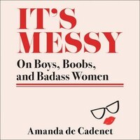 It's Messy: Essays On Boys, Boobs, And Bffs