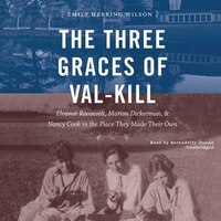 The Three Graces Of Val-kill: Eleanor Roosevelt And Her Friends