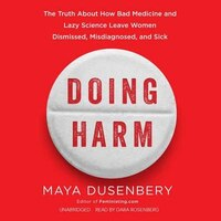 Doing Harm: The Truth About How Bad Medicine And Lazy Science Leave Women Dismissed, Misdiagnosed…