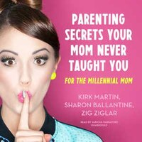 Parenting Secrets Your Mom Never Taught You: For The Millennial Mom