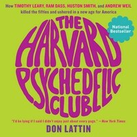 The Harvard Psychedelic Club: How Timothy Leary, Ram Dass, Huston Smith, And Andrew Weil Killed The…