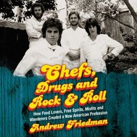 Chefs, Drugs And Rock & Roll: How Food Lovers, Free Spirits, Misfits And Wanderers Created A New…