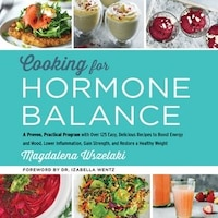 Cooking For Hormone Balance: A Proven, Practical Program With Over 125 Easy, Delicious Recipes To…
