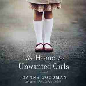 The Home For Unwanted Girls: The Heart-wrenching, Gripping Story Of A Mother-daughter Bond That Could Not Be Broken - Inspired B by Joanna Goodman