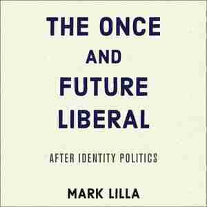 The Once And Future Liberal: After Identity Politics by Mark Lilla