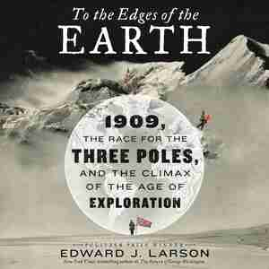 To The Edges Of The Earth: 1909, The Race For The Three Poles, And The Climax Of The Age Of Exploration by Edward Larson