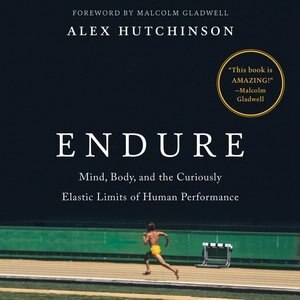 Endure: Mind, Body, And The Curiously Elastic Limits Of Human Performance by Alex Hutchinson
