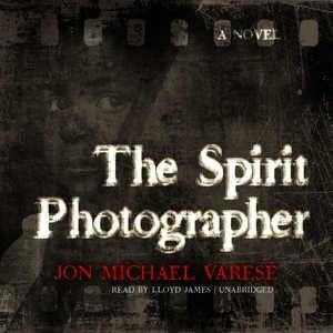 The Spirit Photographer: A Novel by Jon Michael Varese