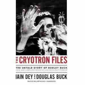 The Cryotron Files: The Untold Story Of Dudley Buck, Cold War Computer Scientist And Microchip Pioneer by Iain Dey