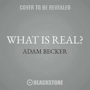 What Is Real?: The Unfinished Quest For The Meaning Of Quantum Physics by Adam Becker
