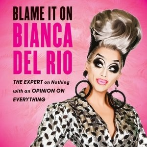 Blame It On Bianca Del Rio: The Expert On Nothing With An Opinion On Everything by Bianca Del Rio