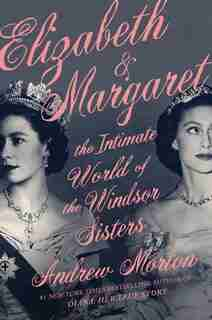 Elizabeth & Margaret: The Intimate World Of The Windsor Sisters by Andrew Morton