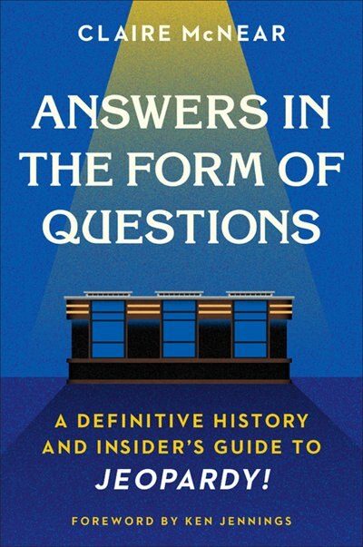 Answers In The Form Of Questions: A Definitive History And Insider's Guide To Jeopardy! by Claire Mcnear