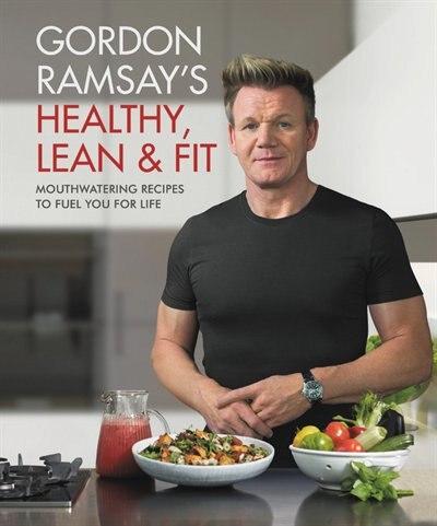Gordon Ramsay's Healthy, Lean & Fit: Mouthwatering Recipes To Fuel You For Life de Gordon Ramsay