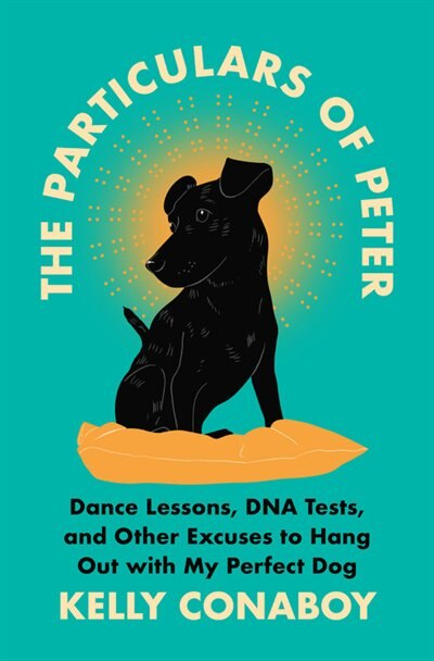 The Particulars Of Peter: Dance Lessons, Dna Tests, And Other Excuses To Hang Out With My Perfect Dog by Kelly Conaboy