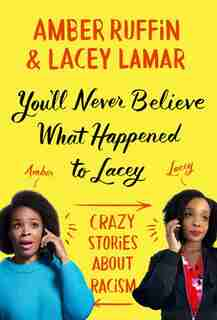You'll Never Believe What Happened To Lacey: Crazy Stories About Racism by Amber Ruffin