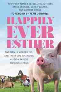Happily Ever Esther: Two Men, A Wonder Pig, And Their Life-changing Mission To Give Animals A Home by Steve Jenkins