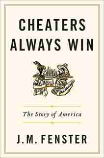 Cheaters Always Win: The Story Of America by J. M. Fenster
