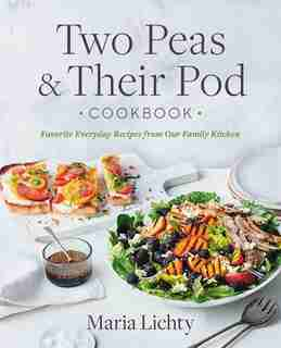 Two Peas & Their Pod Cookbook: Favorite Everyday Recipes From Our Family Kitchen by Maria Lichty