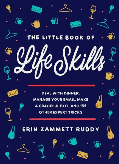 The Little Book Of Life Skills: Deal With Dinner, Manage Your Email, Make A Graceful Exit, And 152 Other Expert Tricks by Erin Zammett Ruddy