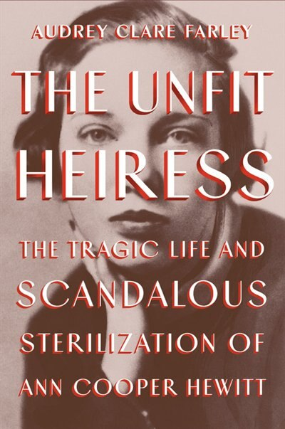 The Unfit Heiress: The Tragic Life And Scandalous Sterilization Of Ann Cooper Hewitt by Audrey Clare Farley