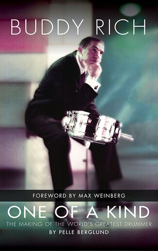 Buddy Rich: One Of A Kind: The Making Of The World's Greatest Drummer by Pelle Berglund