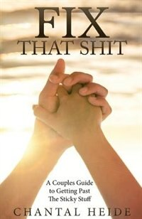 Fix That Shit: A Couples Guide To Getting Past The Sticky Stuff by Chantal Heide