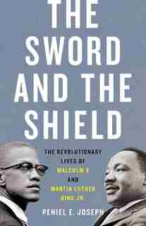 The Sword And The Shield: The Revolutionary Lives Of Malcolm X And Martin Luther King Jr. by Peniel E. Joseph