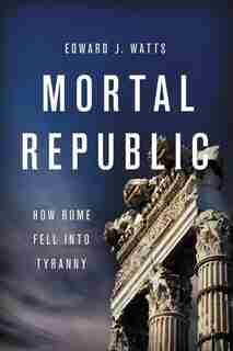 Mortal Republic: How Rome Fell Into Tyranny by Edward J. Watts
