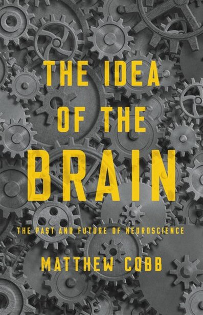 The Idea Of The Brain: The Past And Future Of Neuroscience by Matthew Cobb