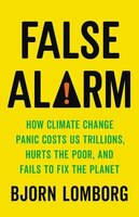 False Alarm: How Climate Change Panic Costs Us Trillions, Hurts The Poor, And Fails To Fix The…